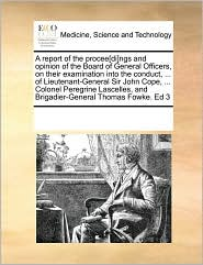 A report of the procee[di]ngs and opinion of the Board of General Officers, on their examination into the conduct, ... of Lieutenant-General Sir John Cope, ... Colonel Peregrine Lascelles, and Brigadier-General Thomas Fowke. Ed 3 - See Notes Multiple Contributors