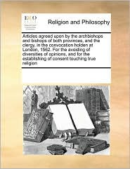 Articles agreed upon by the archbishops and bishops of both provinces, and the clergy, in the convocation holden at London, 1562. For the avoiding of diversities of opinions, and for the establishing of consent touching true religion - See Notes Multiple Contributors