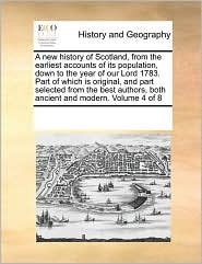 A new history of Scotland, from the earliest accounts of its population, down to the year of our Lord 1783. Part of which is original, and part selected from the best authors, both ancient and modern. Volume 4 of 8 - See Notes Multiple Contributors