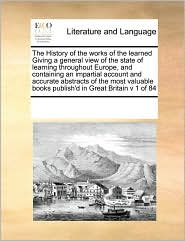 The History of the works of the learned Giving a general view of the state of learning throughout Europe, and containing an impartial account and accurate abstracts of the most valuable books publish'd in Great Britain v 1 of 84 - See Notes Multiple Contributors