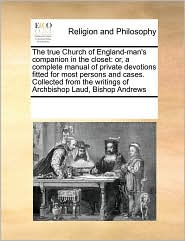 The True Church of England-Man's Companion in the Closet: Or, a Complete Manual of Private Devotions Fitted for Most Persons and Cases. Collected from