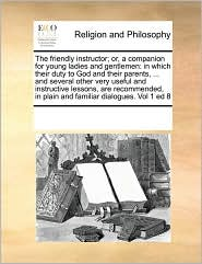 The friendly instructor; or, a companion for young ladies and gentlemen: in which their duty to God and their parents, . and several other very useful and instructive lessons, are recommended, in plain and familiar dialogues. Vol 1 ed 8 - See Notes Multiple Contributors