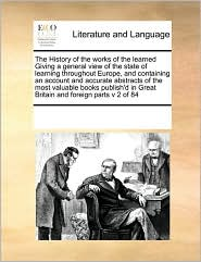 The History of the works of the learned Giving a general view of the state of learning throughout Europe, and containing an account and accurate abstracts of the most valuable books publish'd in Great Britain and foreign parts v 2 of 84 - See Notes Multiple Contributors