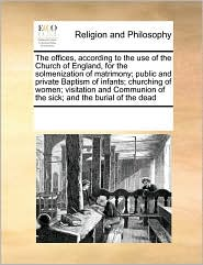 The offices, according to the use of the Church of England, for the solmenization of matrimony; public and private Baptism of infants; churching of women; visitation and Communion of the sick; and the burial of the dead - See Notes Multiple Contributors