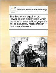 The Botanical magazine; or, Flower-garden displayed: in which the most ornamental foreign plants, will be accurately represented in their natural colours. - See Notes Multiple Contributors
