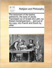 The Testament of the Twelve Patriarchs, the Sons of Jacob. Translated Out of Greek Into Latin, by Robert Grotshead [Sic], ... and Out of His Copy, Int