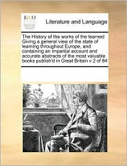 The History of the works of the learned Giving a general view of the state of learning throughout Europe, and containing an impartial account and accurate abstracts of the most valuable books publish'd in Great Britain v 2 of 84 - See Notes Multiple Contributors