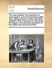 The Case Between the Proprietors of News-Papers, and the Subscribing Coffee-Men. Being Remarks on Their Case Lately Publish'd. wit - Multiple Contributors, See Notes
