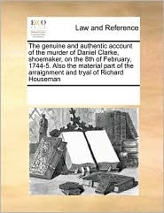 The genuine and authentic account of the murder of Daniel Clarke, shoemaker, on the 8th of February, 1744-5. Also the material part of the arraignment and tryal of Richard Houseman - See Notes Multiple Contributors