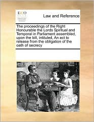 The proceedings of the Right Honourable the Lords Spiritual and Temporal in Parliament assembled, upon the bill, intituled, An act to release from the obligation of the oath of secrecy - See Notes Multiple Contributors