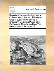 Reports of cases adjudged in the Court of King's Bench: with some special cases in the courts of Chancery, Common Pleas, and Exchequer, The sixth edition The sixth edition Volume 3 of 3 - See Notes Multiple Contributors