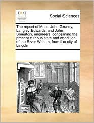 The report of Mess. John Grundy, Langley Edwards, and John Smeaton, engineers, concerning the present ruinous state and condition, of the River Witham, from the city of Lincoln - See Notes Multiple Contributors