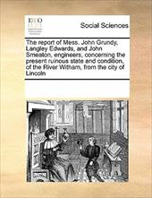 The Report of Mess. John Grundy, Langley Edwards, and John Smeaton, Engineers, Concerning the Present Ruinous State and Condition, - Multiple Contributors, See Notes