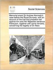 Memorial anent Sir Andrew Kennedy's case before the Royal Burrows, with an account of the trial and probation led against him and Her Majesties sentence thereupon, together with some remarks, concerning the legality of Sir Alexr. - See Notes Multiple Contributors