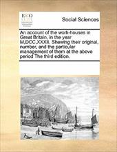 An  Account of the Work-Houses in Great Britain, in the Year M, DCC, XXXII. Shewing Their Original, Number, and the Particular Man - Multiple Contributors, See Notes