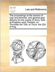 The proceedings at the session of oyer and terminer, and general goal delivery for the county of Surry, held at Kingston upon Thames, on Thursday the 15th, to Thurs. the 22d. of Aug. - See Notes Multiple Contributors