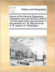 Nature of the General Dispensary: instituted in the year M.DCC. LXXXIV: for the relief of the sick and lame, in the parishes of I. St. Mary-le-bone, II. St. James, IX. Paddington. - See Notes Multiple Contributors