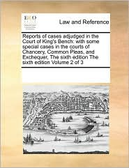 Reports of cases adjudged in the Court of King's Bench: with some special cases in the courts of Chancery, Common Pleas, and Exchequer, The sixth edition The sixth edition Volume 2 of 3 - See Notes Multiple Contributors
