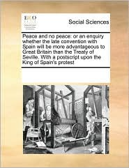 Peace and no peace: or an enquiry whether the late convention with Spain will be more advantageous to Great Britain than the Treaty of Seville. With a postscript upon the King of Spain's protest - See Notes Multiple Contributors