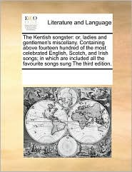 The Kentish songster: or, ladies and gentlemen's miscellany. Containing above fourteen hundred of the most celebrated English, Scotch, and Irish songs; in which are included all the favourite songs sung The third edition. - See Notes Multiple Contributors