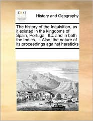 The history of the Inquisition, as it existed in the kingdoms of Spain, Portugal, &c. and in both the Indies. ... Also, the nature of its proceedings against hereticks - See Notes Multiple Contributors