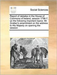Report of debates in the House of Commons of Ireland, session 1796-7, on the following important topics: Mr. Grattan's amendment on the address to His Majesty on opening the session - See Notes Multiple Contributors