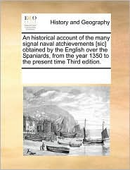 An historical account of the many signal naval atchievements [sic] obtained by the English over the Spaniards, from the year 1350 to the present time Third edition. - See Notes Multiple Contributors