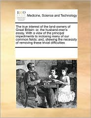 The true interest of the land-owners of Great Britain: or, the husband-men's essay. With a view of the principal impediments to inclosing many of our common fields: and, shewing the necessity of removing these trivial difficulties - See Notes Multiple Contributors