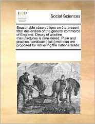 Seasonable observations on the present fatal declension of the general commerce of England. Decay of woollen manufactures is considered. Plain and practical parcticable [sic] methods are proposed for retrieving the national trade. - See Notes Multiple Contributors