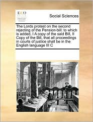 The Lords protest on the second rejecting of the Pension-bill: to which is added, I A copy of the said Bill, II Copy of the Bill, that all proceedings in courts of justice shall be in the English language III C - See Notes Multiple Contributors