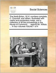 The North Briton, XLVI. numbers complete. C. Churchill, and others. Illustrated with useful and explanatory notes, and a collection of all the proceedings in the House of Commons, ... against Mr. Wilkes. ... In four volumes Volume 1 of 4 - See Notes Multiple Contributors