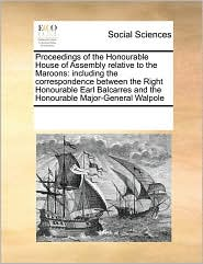 Proceedings of the Honourable House of Assembly relative to the Maroons: including the correspondence between the Right Honourable Earl Balcarres and the Honourable Major-General Walpole - See Notes Multiple Contributors