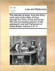 The statutes at large, from the thirty-ninth year of the reign of King George the Third, to the end of the fifth and concluding session of the eighteenth and last Parliament of Great Britain Volume 2 of 14 - See Notes Multiple Contributors