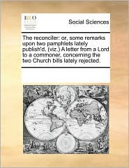 The reconciler: or, some remarks upon two pamphlets lately publish'd, (viz.) A letter from a Lord to a commoner, concerning the two Church bills lately rejected. - See Notes Multiple Contributors