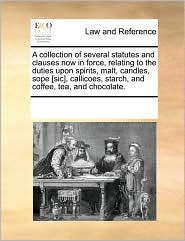 A collection of several statutes and clauses now in force, relating to the duties upon spirits, malt, candles, sope [sic], callicoes, starch, and coffee, tea, and chocolate.