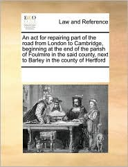 An act for repairing part of the road from London to Cambridge, beginning at the end of the parish of Foulmire in the said county, next to Barley in the county of Hertford - See Notes Multiple Contributors