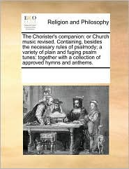 The Chorister's companion: or Church music revised. Containing, besides the necessary rules of psalmody; a variety of plain and fuging psalm tunes: together with a collection of approved hymns and anthems.