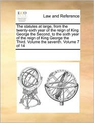 The statutes at large, from the twenty-sixth year of the reign of King George the Second, to the sixth year of the reign of King George the Third. Volume the seventh. Volume 7 of 14 - See Notes Multiple Contributors