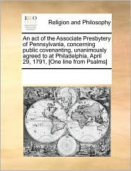 An act of the Associate Presbytery of Pennsylvania, concerning public covenanting, unanimously agreed to at Philadelphia, April 29, 1791, [One line from Psalms] - See Notes Multiple Contributors
