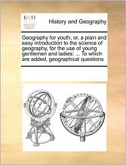Geography for youth, or, a plain and easy introduction to the science of geography, for the use of young gentlemen and ladies: ... To which are added, geographical questions - See Notes Multiple Contributors