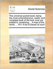 The universal pocket-book; being the most comprehensive, useful, and compleat book of the kind, ever yet publish'd: containing ... A map of the world, ... XVI. A list of places at court
