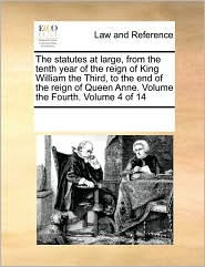The statutes at large, from the tenth year of the reign of King William the Third, to the end of the reign of Queen Anne. Volume the Fourth. Volume 4 of 14 - See Notes Multiple Contributors