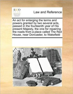 An act for enlarging the terms and powers granted by two several acts, passed in the fourteenth year of His present Majesty, the one for repairing the roads from a place called The Red House, near Doncaster, to Wakefield - See Notes Multiple Contributors