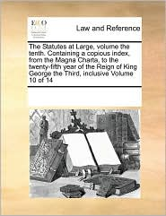 The Statutes at Large, Volume the Tenth. Containing a Copious Index, from the Magna Charta, to the Twenty-Fifth Year of the Reign of King George the T