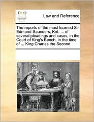 The Reports of the Most Learned Sir Edmund Saunders, Knt. ... of Several Pleadings and Cases, in the Court of King's Bench, in the Time of ... King Ch