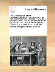 The Constitution Of The Commonwealth Of Pennsylvania, As Established By The General Convention. Carefully Compared With The Original. To Which Is Added, A Report Of The Committee Appointed To Enquire