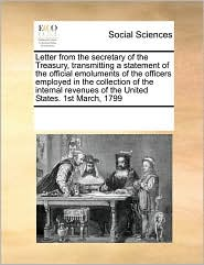 Letter from the secretary of the Treasury, transmitting a statement of the official emoluments of the officers employed in the collection of the internal revenues of the United States. 1st March, 1799