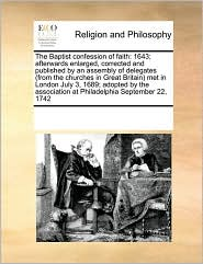 The Baptist confession of faith: 1643; afterwards enlarged, corrected and published by an assembly of delegates (from the churches in Great Britain) met in London July 3, 1689; adopted by the association at Philadelphia September 22, 1742