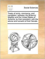 Treaty of amity, commerce, and navigation, between His Britannic Majesty and the United States of America, by their president, with the advice and consent of their Senate. - See Notes Multiple Contributors