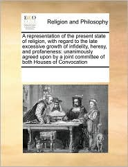 A representation of the present state of religion, with regard to the late excessive growth of infidelity, heresy, and profaneness: unanimously agreed upon by a joint committee of both Houses of Convocation - See Notes Multiple Contributors